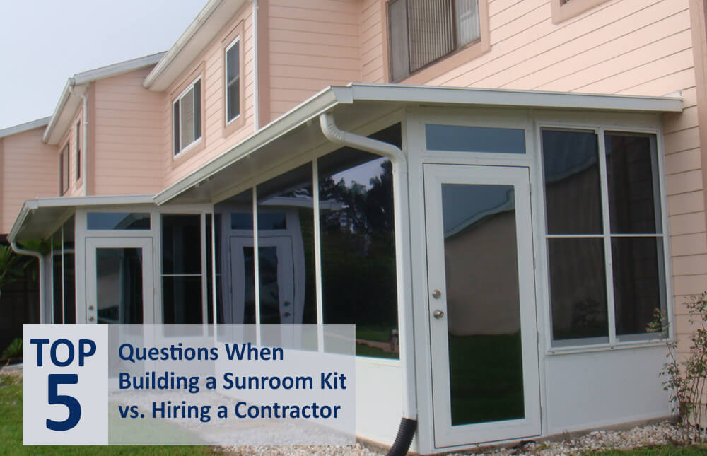 Top 5 Questions When Deciding Between Building a Sunroom Kit or a Hiring a Sunroom Contractor